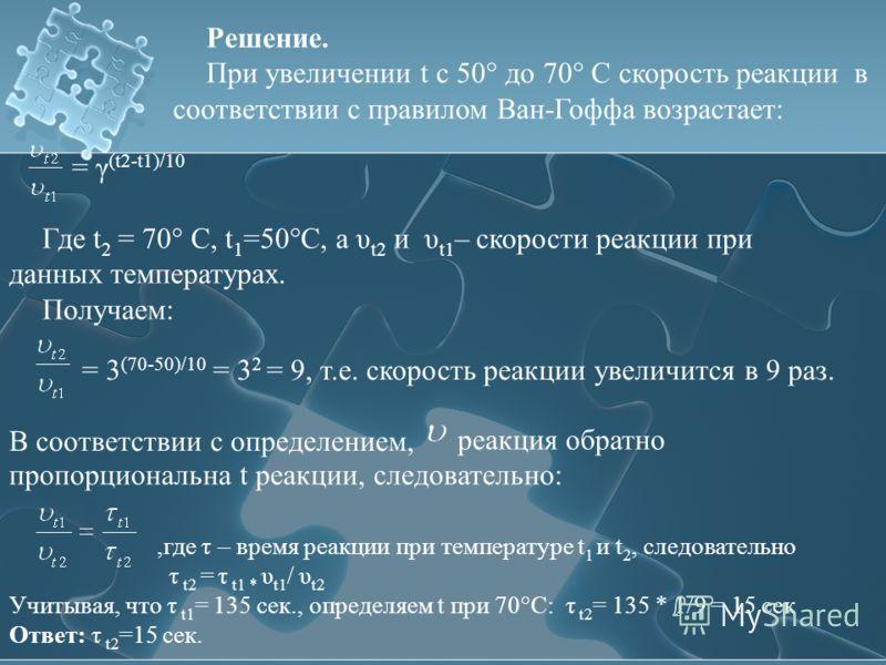 Решение. При увеличении t с 50° до 70° С скорость реакции в соответствии с правилом Ван-Гоффа возрастает: = γ (t2-t1)/10 Где t 2 = 70° С, t 1 =50°C, а υ t2 и υ t1 – скорости реакции при данных температурах. Получаем: = 3 (70-50)/10 = 3 2 = 9, т.е. ск