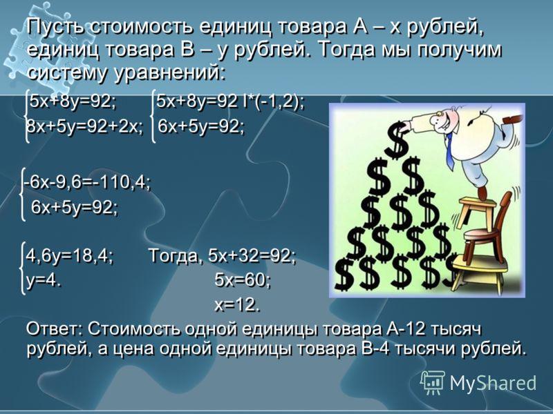 Пусть стоимость единиц товара А – х рублей, единиц товара В – у рублей. Тогда мы получим систему уравнений: 5х+8у=92; 5х+8у=92 I*(-1,2); 8х+5у=92+2х; 6х+5у=92; -6х-9,6=-110,4; 6х+5у=92; 4,6у=18,4; Тогда, 5х+32=92; у=4. 5х=60; х=12. Ответ: Стоимость о