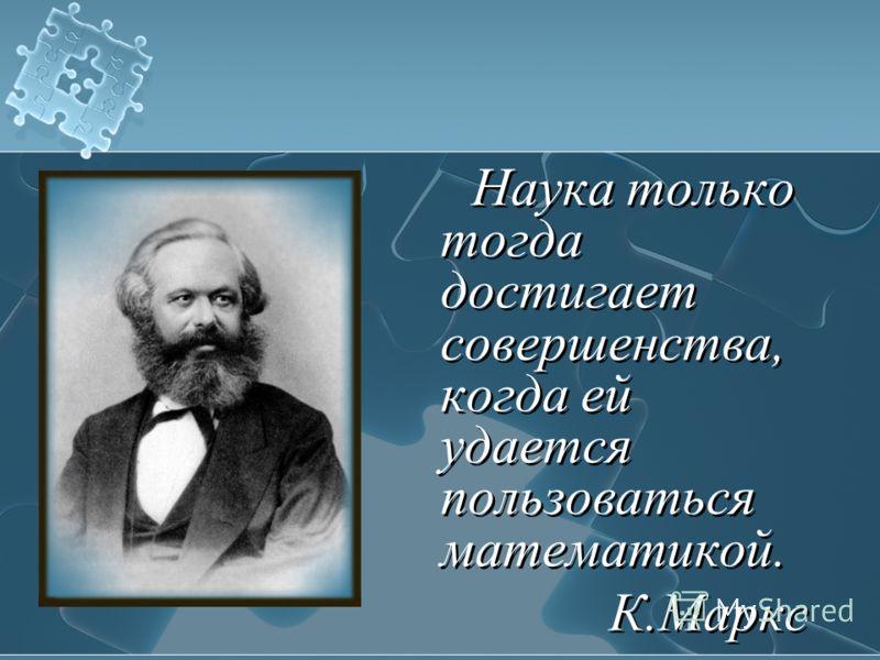 Наука только тогда достигает совершенства, когда ей удается пользоваться математикой. К.Маркс Наука только тогда достигает совершенства, когда ей удается пользоваться математикой. К.Маркс