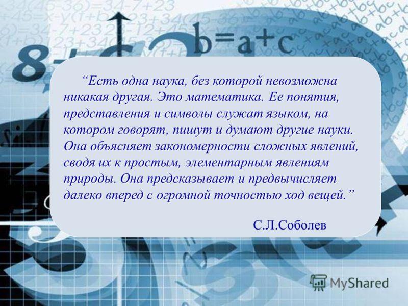С.Л.Соболев Есть одна наука, без которой невозможна никакая другая. Это математика. Ее понятия, представления и символы служат языком, на котором говорят, пишут и думают другие науки. Она объясняет закономерности сложных явлений, сводя их к простым,