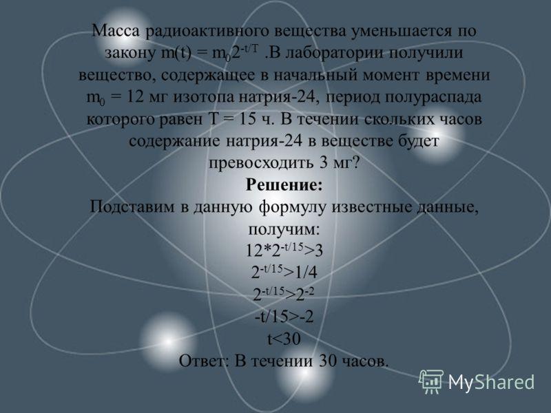 Масса радиоактивного вещества уменьшается по закону m(t) = m 0 2 -t/T.В лаборатории получили вещество, содержащее в начальный момент времени m 0 = 12 мг изотопа натрия-24, период полураспада которого равен Т = 15 ч. В течении скольких часов содержани
