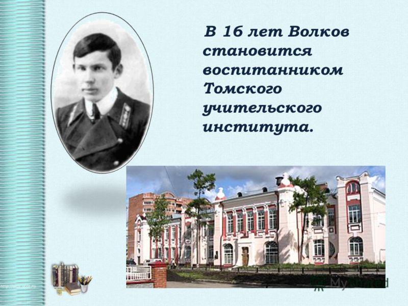 В 16 лет Волков становится воспитанником Томского учительского института.