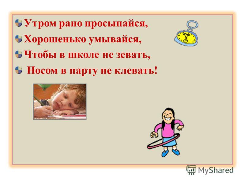 Утром рано просыпайся, Хорошенько умывайся, Чтобы в школе не зевать, Носом в парту не клевать!