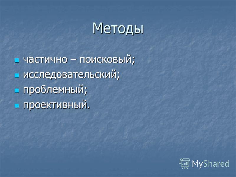 Методы частично – поисковый; частично – поисковый; исследовательский; исследовательский; проблемный; проблемный; проективный. проективный.
