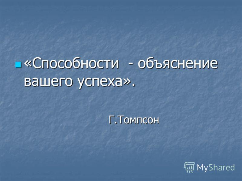«Способности - объяснение вашего успеха». «Способности - объяснение вашего успеха». Г.Томпсон Г.Томпсон