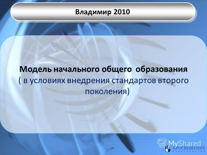 Модель начального общего образования ( в условиях внедрения стандартов второго поколения) Владимир 2010