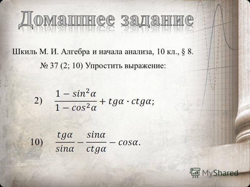 Шкиль М. И. Алгебра и начала анализа, 10 кл., § 8. 37 (2; 10) Упростить выражение: 2) 10)