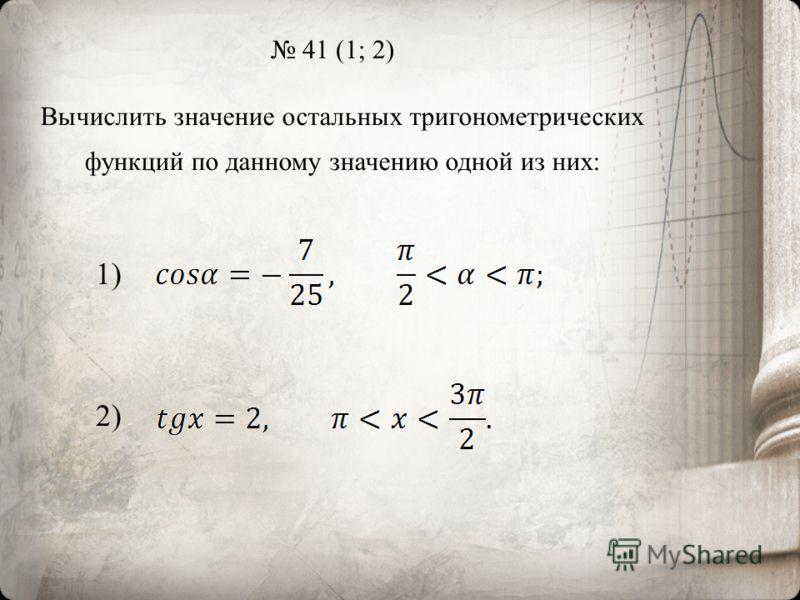 41 (1; 2) Вычислить значение остальных тригонометрических функций по данному значению одной из них: 1) 2)