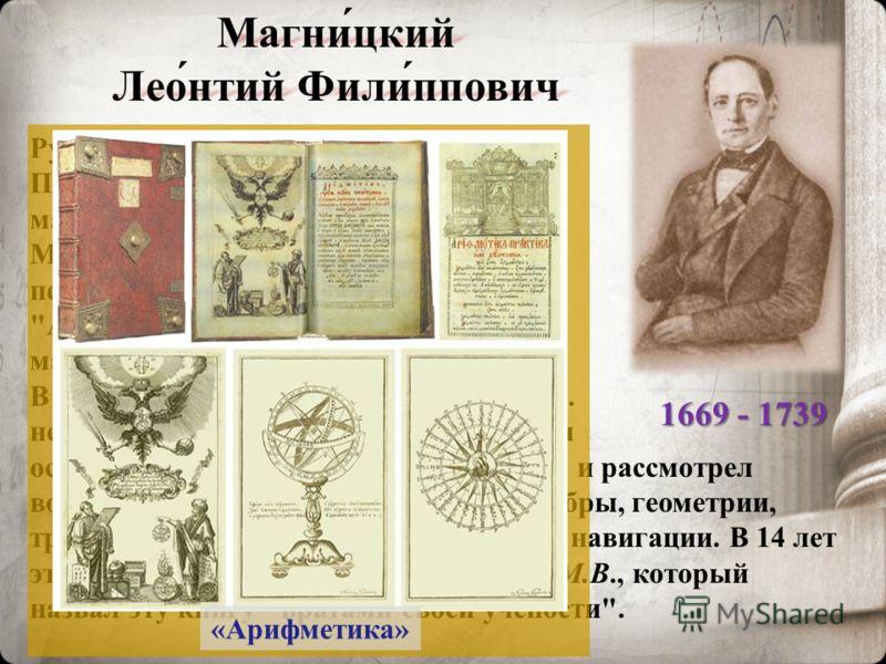 Магни́цкий Лео́нтий Фили́ппович Русский математик, педагог. Преподаватель математики в Школе математических и навигацких наук в Москве. Магницкий Л.Ф. был автором первого печатного руководства