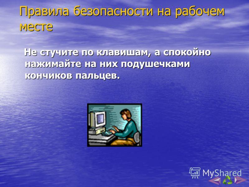 Правила безопасности на рабочем месте Располагайтесь за компьютером на расстоянии от 50 до 60 см от экрана монитора. Располагайтесь за компьютером на расстоянии от 50 до 60 см от экрана монитора. Спина должна опираться на спинку стула. Спина должна о