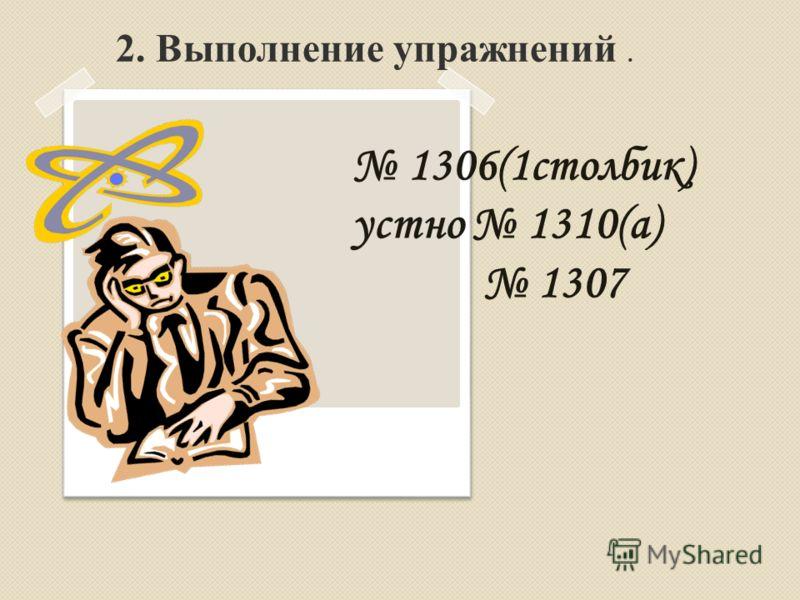 2. Выполнение упражнений. 1306(1столбик) устно 1310(а) 1307