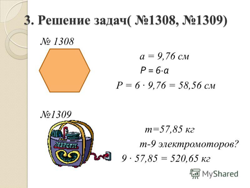 3. Решение задач( 1308, 1309) 1308 а = 9,76 см Р = 6 а Р = 6 9,76 = 58,56 см 1309 т=57,85 кг т-9 электромоторов? 9 57,85 = 520,65 кг
