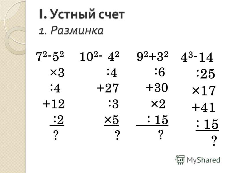 I. Устный счет 1. Разминка 7 2 -5 2 ×3 :4 +12 :2 ? 10 2 - 4 2 :4 +27 :3 ×5 ? 9 2 +3 2 :6 +30 ×2 : 15 ? 4 3 -14 :25 ×17 +41 : 15 ?
