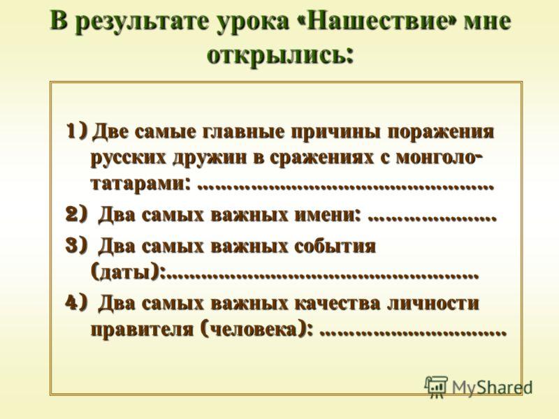 1) Две самые главные причины поражения русских дружин в сражениях с монголо - татарами: …………………………………………… 2) Два самых важных имени : …………………. 3) Два самых важных события ( даты ):……………………………………………… 4) Два самых важных качества личности правителя ( ч