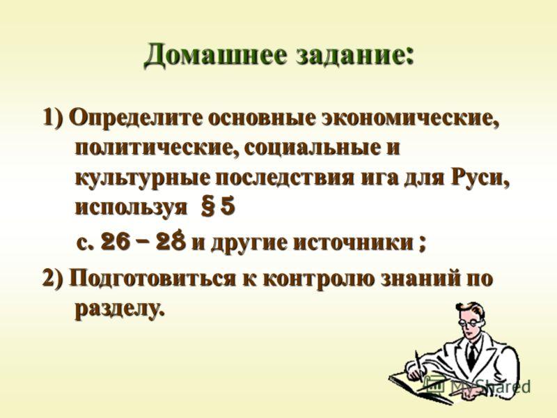 1) Определите основные экономические, политические, социальные и культурные последствия ига для Руси, используя § 5 с. 26 – 28 и другие источники ; с. 26 – 28 и другие источники ; 2) Подготовиться к контролю знаний по разделу.