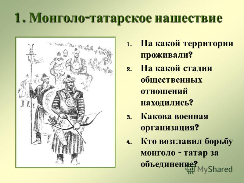 1. На какой территории проживали ? 2. На какой стадии общественных отношений находились ? 3. Какова военная организация ? 4. Кто возглавил борьбу монголо - татар за объединение ?