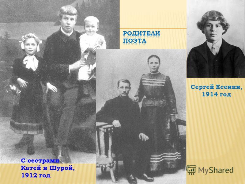 С сестрами Катей и Шурой, 1912 год Сергей Есенин, 1914 год