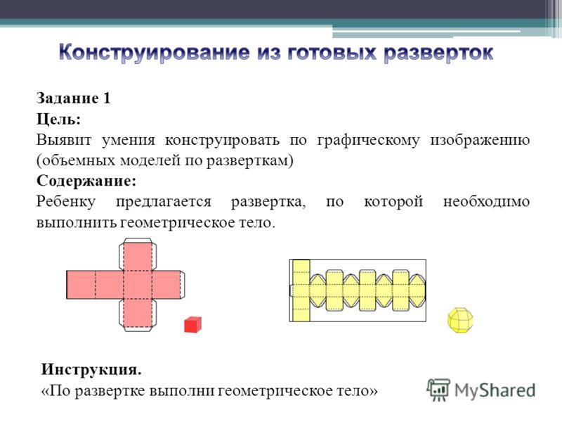 Задание 1 Цель: Выявит умения конструировать по графическому изображению (объемных моделей по разверткам) Содержание: Ребенку предлагается развертка, по которой необходимо выполнить геометрическое тело. Инструкция. «По развертке выполни геометрическо