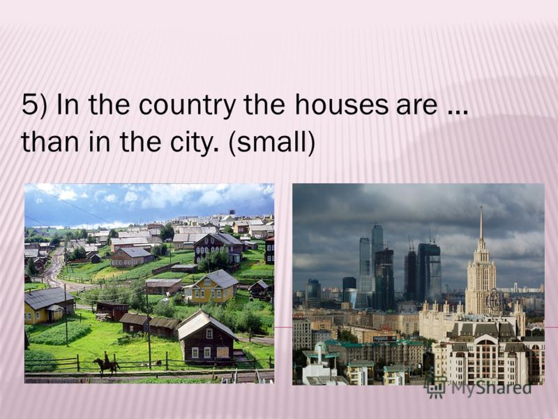 5) In the country the houses are … than in the city. (small)