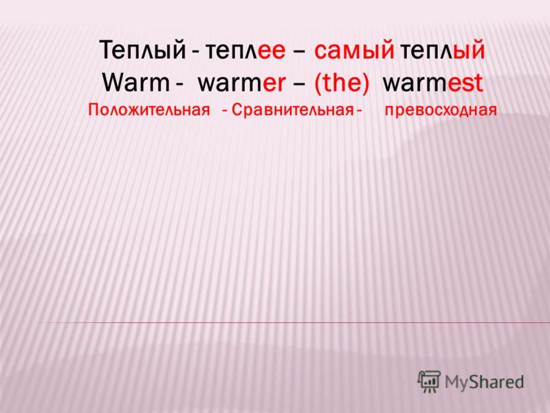 Теплый - теплее – самый теплый Warm - warmer – (the) warmest Положительная - Сравнительная - превосходная
