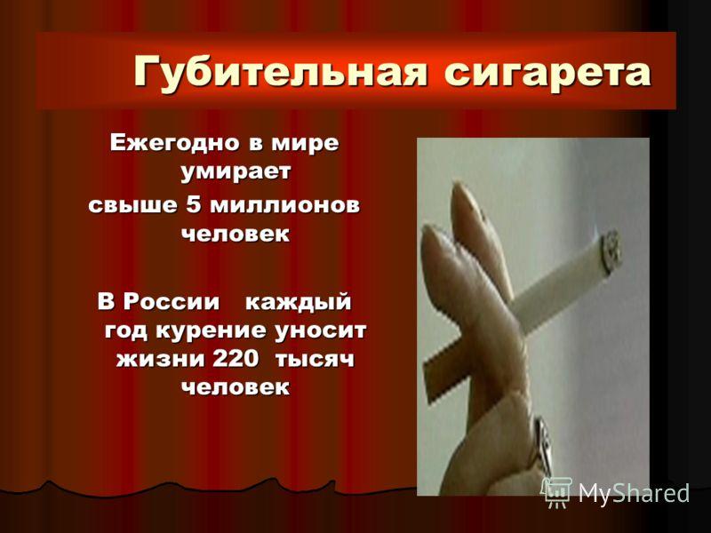 Губительная сигарета Ежегодно в мире умирает свыше 5 миллионов человек В России каждый год курение уносит жизни 220 тысяч человек