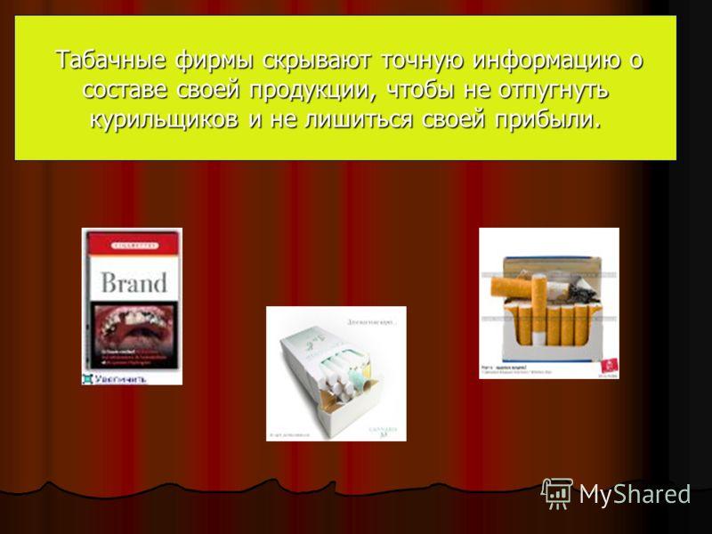 Табачные фирмы скрывают точную информацию о составе своей продукции, чтобы не отпугнуть курильщиков и не лишиться своей прибыли. Табачные фирмы скрывают точную информацию о составе своей продукции, чтобы не отпугнуть курильщиков и не лишиться своей п