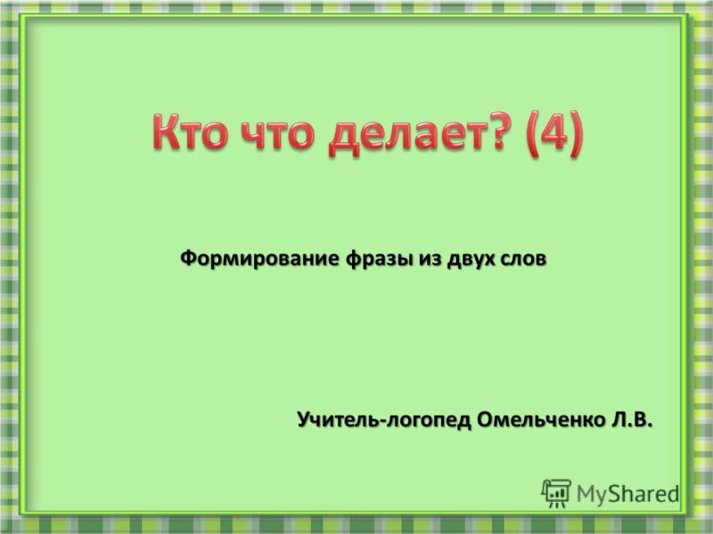Формирование фразы из двух слов Учитель-логопед Омельченко Л.В.