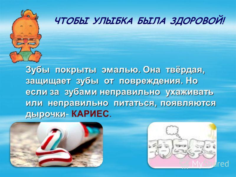 Зубы покрыты эмалью. Она твёрдая, защищает зубы от повреждения. Но если за зубами неправильно ухаживать или неправильно питаться, появляются дырочки Зубы покрыты эмалью. Она твёрдая, защищает зубы от повреждения. Но если за зубами неправильно ухажива