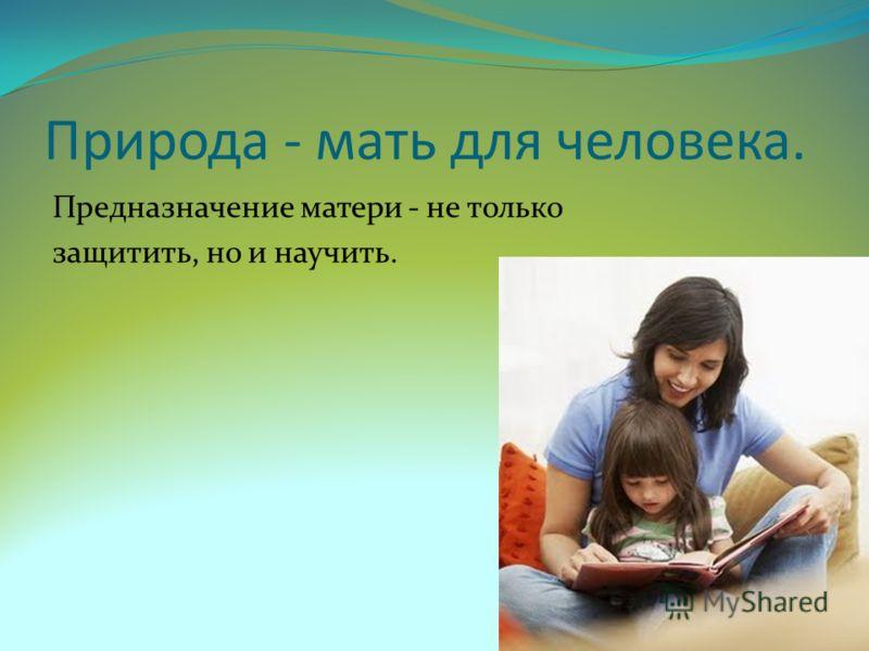 Природа - мать для человека. Предназначение матери - не только защитить, но и научить.