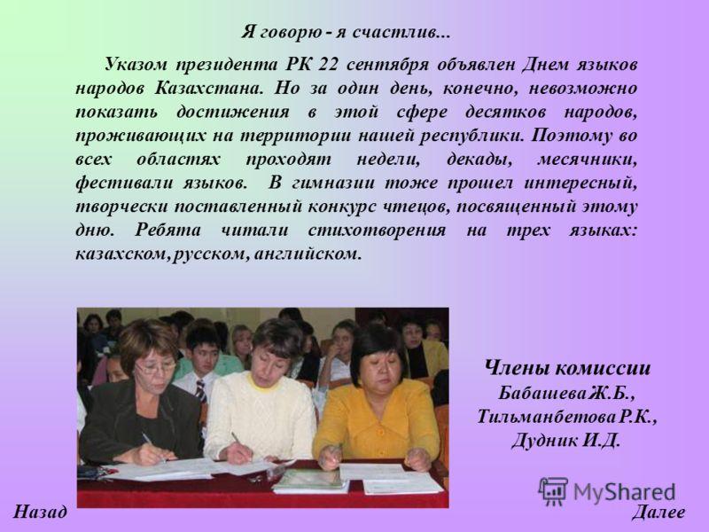 Я говорю - я счастлив... Указом президента РК 22 сентября объявлен Днем языков народов Казахстана. Но за один день, конечно, невозможно показать достижения в этой сфере десятков народов, проживающих на территории нашей республики. Поэтому во всех обл