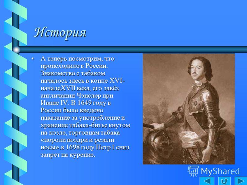 История А теперь посмотрим, что происходило в России. Знакомство с табаком началось здесь в конце XVI- началеXVII века, его завёз англичанин Чэнслер при Иване IV. В 1649 году в России было введено наказание за употребление и хранение табака-битье кну