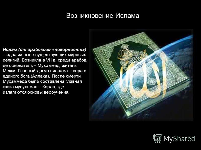 Возникновение Ислама Ислам (от арабского «покорность») – одна из ныне существующих мировых религий. Возникла в VII в. среди арабов, ее основатель – Мухаммед, житель Мекки. Главный догмат ислама – вера в единого бога (Аллаха). После смерти Мухаммеда б