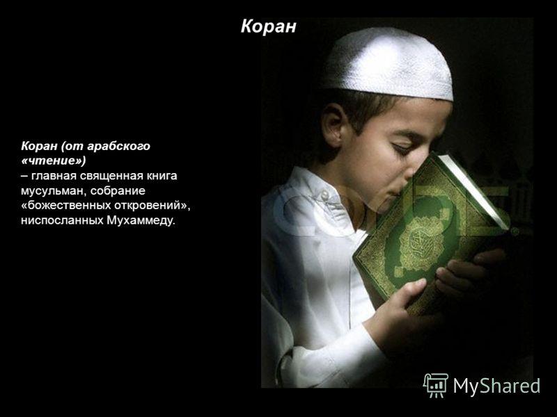 Коран (от арабского «чтение») – главная священная книга мусульман, собрание «божественных откровений», ниспосланных Мухаммеду. Коран