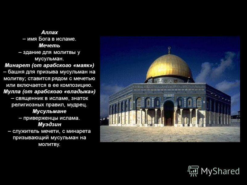 Аллах – имя Бога в исламе. Мечеть – здание для молитвы у мусульман. Минарет (от арабского «маяк») – башня для призыва мусульман на молитву; ставится рядом с мечетью или включается в ее композицию. Мулла (от арабского «владыка») – священник в исламе,