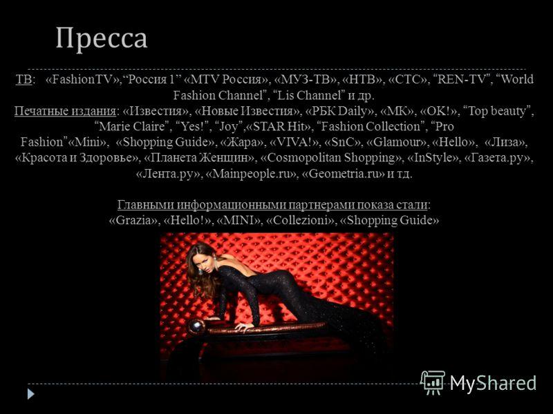 ТВ: «FashionTV»,Россия 1 «MTV Россия», «МУЗ-ТВ», «НТВ», «СТС», REN-TV, World Fashion Channel, Lis Channel и др. Печатные издания: «Известия», «Новые Известия», «РБК Daily», «МК», «OK!», Top beauty,Marie Claire, Yes!, Joy,«STAR Hit», Fashion Collectio