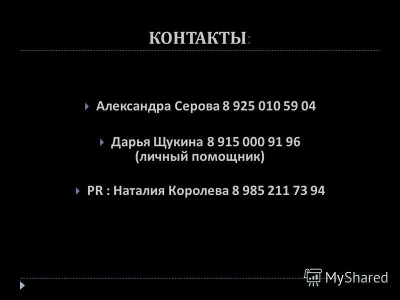 КОНТАКТЫ : Александра Серова 8 925 010 59 04 Дарья Щукина 8 915 000 91 96 ( личный помощник ) PR : Наталия Королева 8 985 211 73 94