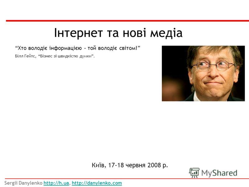 Інтернет та нові медіа Київ, 17-18 червня 2008 р. Хто володіє інформацією - той володіє світом! Білл Гейтс, Бізнес зі швидкістю думки. Sergii Danylenko http://h.ua, http://danylenko.comhttp://h.uahttp://danylenko.com