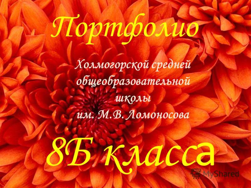 Портфолио 8Б класс а Холмогорской средней общеобразовательной школы им. М.В. Ломоносова