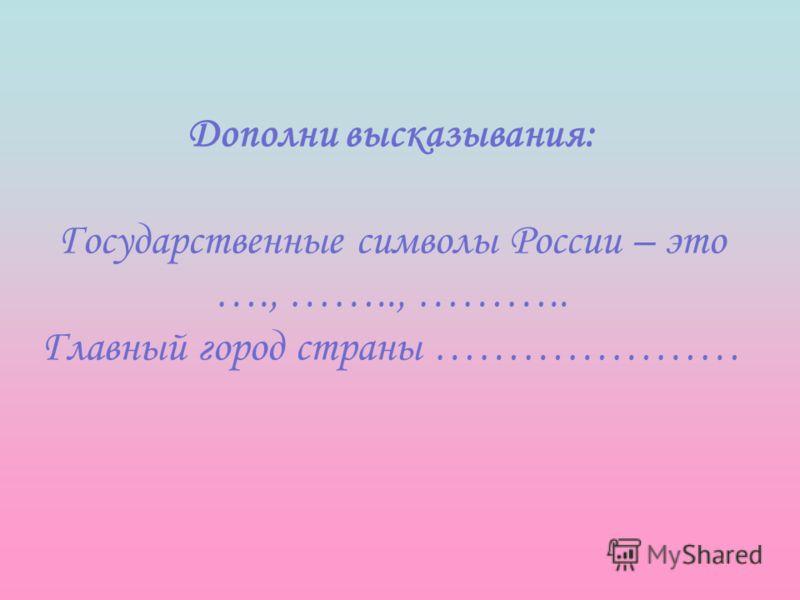 Дополни высказывания: Государственные символы России – это …., …….., ……….. Главный город страны …………………
