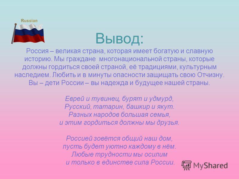 Вывод: Россия – великая страна, которая имеет богатую и славную историю. Мы граждане многонациональной страны, которые должны гордиться своей страной, её традициями, культурным наследием. Любить и в минуты опасности защищать свою Отчизну. Вы – дети Р