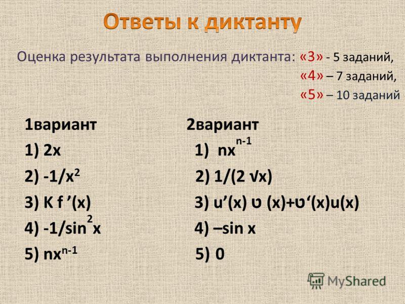 1вариант2вариант 1) 2x 1) nx n-1 2) -1/x 2 2) 1/(2 x) 3) K f (x) 3) u(x) ט (x)+ ט (x)u(x) 4) -1/sin 2 x 4) –sin х 5) nx n-1 5) 0 Оценка результата выполнения диктанта: «3» - 5 заданий, «4» – 7 заданий, «5» – 10 заданий