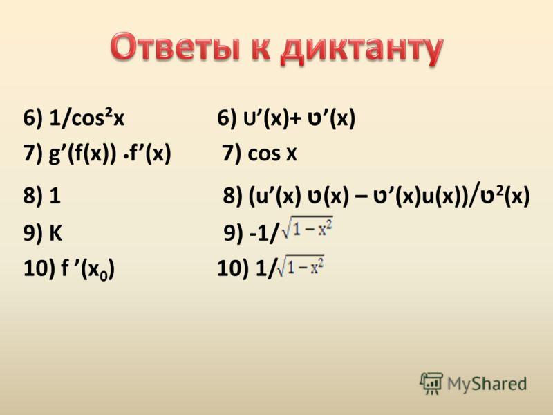 6) 1/cos²x 6) U (x)+ ט(x) 7) g(f(x)) f(x) 7) cos X 8) 1 8) (u(x) ט (x) – ט(x)u(x)) / ט 2 (x) 9) K 9) -1/ 10) f (x 0 ) 10) 1/