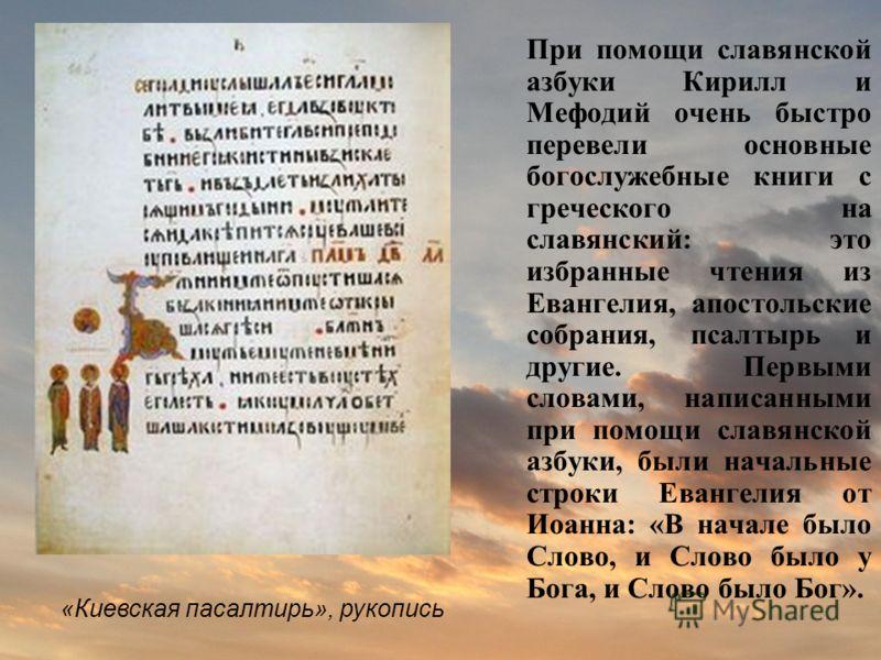 При помощи славянской азбуки Кирилл и Мефодий очень быстро перевели основные богослужебные книги с греческого на славянский: это избранные чтения из Евангелия, апостольские собрания, псалтырь и другие. Первыми словами, написанными при помощи славянск
