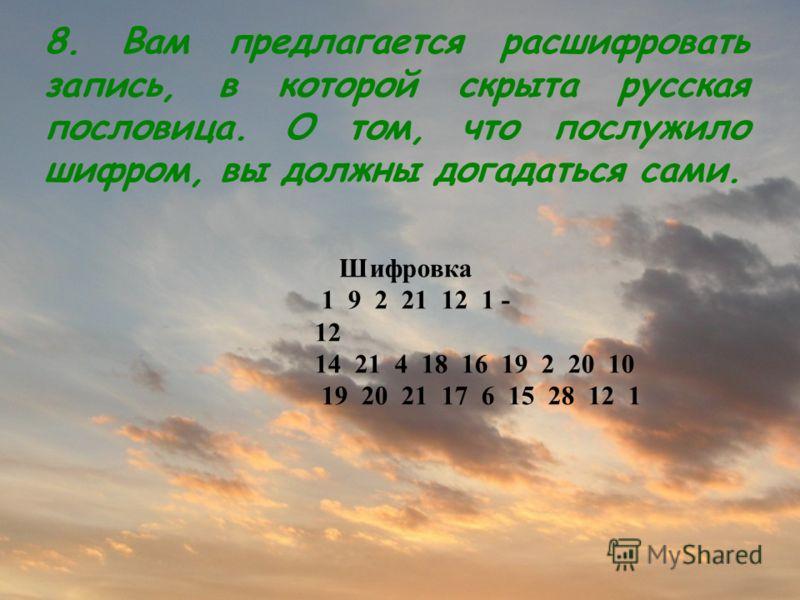 Шифровка 1 9 2 21 12 1 - 12 14 21 4 18 16 19 2 20 10 19 20 21 17 6 15 28 12 1 8. Вам предлагается расшифровать запись, в которой скрыта русская пословица. О том, что послужило шифром, вы должны догадаться сами.
