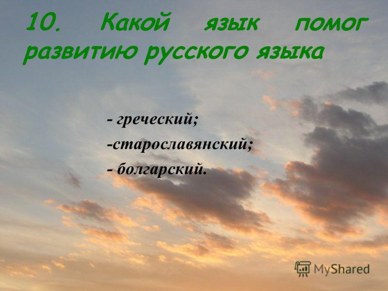 10. Какой язык помог развитию русского языка - греческий; -старославянский; - болгарский.