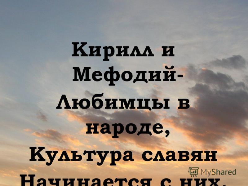 Кирилл и Мефодий- Любимцы в народе, Культура славян Начинается с них, И все, что свершили Кирилл и Мефодий, есть самоотдача Для блага других.