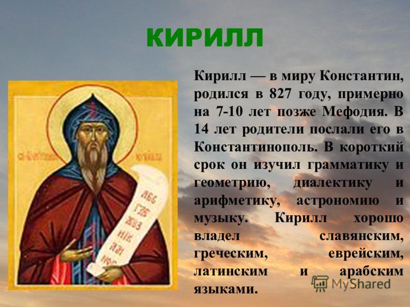 КИРИЛЛ Кирилл в миру Константин, родился в 827 году, примерно на 7-10 лет позже Мефодия. В 14 лет родители послали его в Константинополь. В короткий срок он изучил грамматику и геометрию, диалектику и арифметику, астрономию и музыку. Кирилл хорошо вл