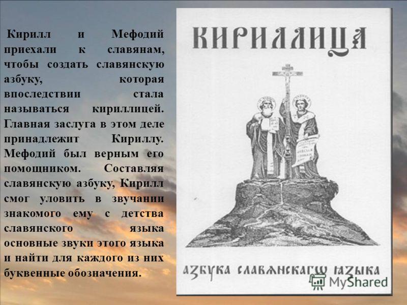 Кирилл и Мефодий приехали к славянам, чтобы создать славянскую азбуку, которая впоследствии стала называться кириллицей. Главная заслуга в этом деле принадлежит Кириллу. Мефодий был верным его помощником. Составляя славянскую азбуку, Кирилл смог улов