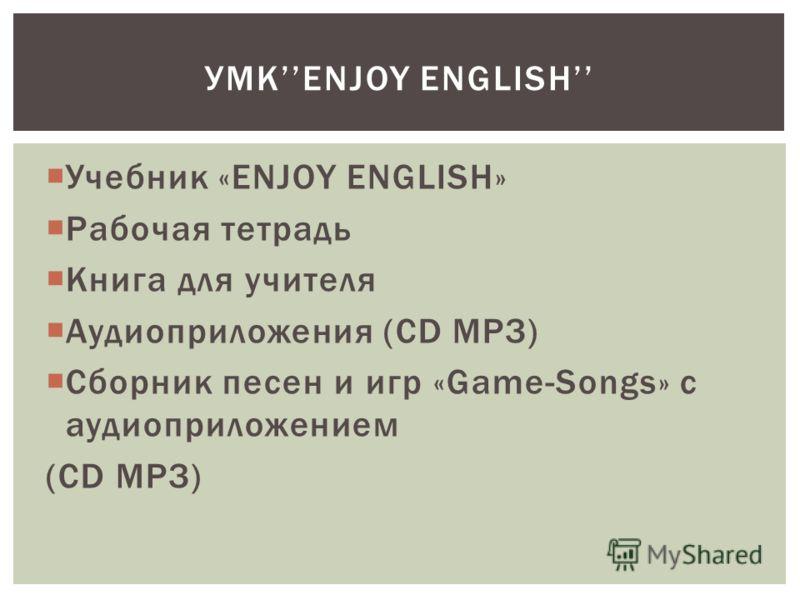 Учебник «ENJOY ENGLISH» Рабочая тетрадь Книга для учителя Аудиоприложения (CD MPЗ) Сборник песен и игр «Game-Songs» с аудиоприложением (CD MPЗ) УМКENJOY ENGLISH