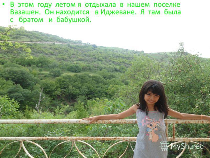 В этом году летом я отдыхала в нашем поселке Вазашен. Он находится в Иджеване. Я там была с братом и бабушкой.